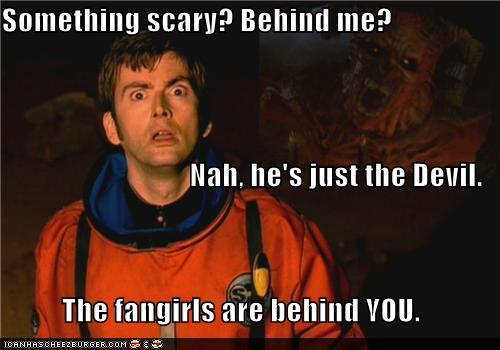 Fangirls... scarier than the Devil himself.
