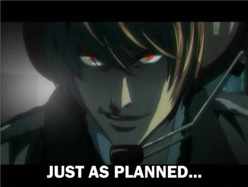 Light Y-Yagami? [b]Light Yagami?![/b] [i][b]LIGHT FREAKING YAGAMI![/b][/i] YES! [i]..although I'd just be a pawn in his plan to take over the world 의해 eliminating all injustice and becoming god of the new world..[/i]