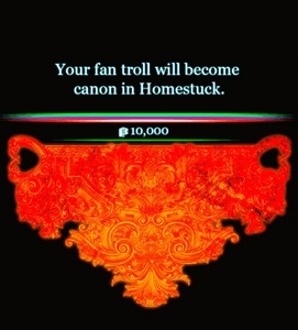 do Du mean the fan-trolls? Edit: Not long ago, two Homestuck Fans donated $10,000 each to help fund a Homestuck video game kickstarter. As thanks, Hussie brutally murdered their fan-characters within the canon of Homestuck. Kickstarter: http://www.kickstarter.com/projects/14293468/homestuck-adventure-game