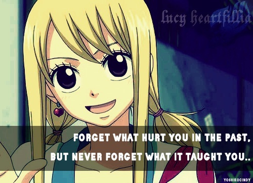 "Fairy Tail Lucy ""Forget what hurt anda in the past, but never forget what it taught you"""