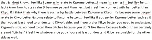 Personally i adore Kagome a lot more. although Kikyo isn't my favorite i understand her life was tragic. all she wanted was to be a normal girl i get that... Although if her love for Inuyasha was true then how come her trust/love for him was broken so easily. I mean yes if i was in her situation i'd have doubts but i know that deep in the back of my mind i wouldn't believe it. To me it shows that their love was not as strong as they thought it was. Kagome on the other hand loved Inuyasha from the start & you cane easily tell that he love for him will  never be broken.