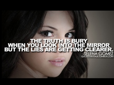 The truth is blury when te look into the mirror but the lies are getting clearer-Selena Gomez Also I know the pic says bury I don't know why.