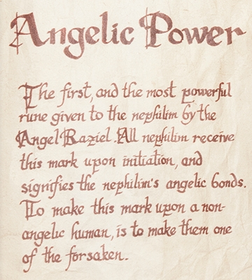 Angelic Power: The first and most powerful rune given to Shadowhunters by the Angel Raziel. All Nephilim receive this mark upon initiation and signifies their angelic bond. It is also frequently applied to weapons to imbue them with angelic properties as well as wipe them clean of any demonic traces.