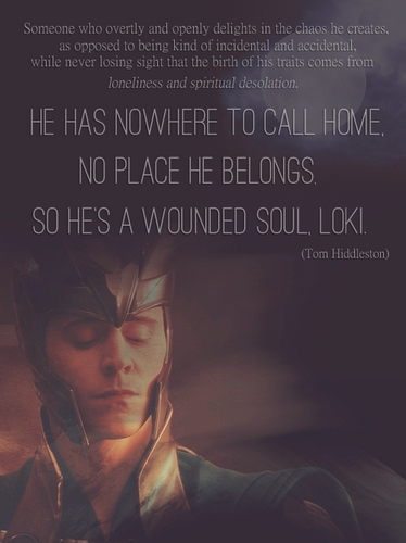 I really have very mixed feelings towards him. ;u; I loathe him for making Phil suffer but I don't think what happened to him was his fault so sometimes I amor him. Sometimes I yell at him but sometimes I cry 'cause of him... ._. I have no idea what my thoughts about Loki are any more. So I'll just leave this here...