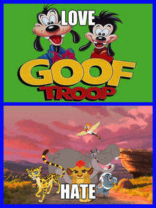 Goof Troop is one of my favorit and I dislike many disney shows now in days and one of them is The Lion Guard.