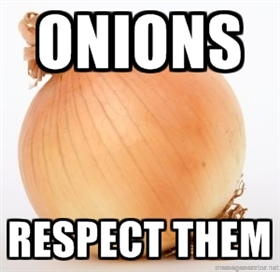 Onions are vegetables deserving of utmost respect.