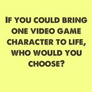 If you could bring one character to life..