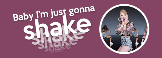 Baby, I'm just gonna shake, shake, shake, shake, shake