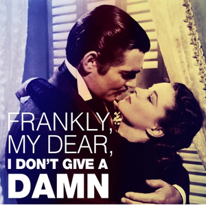 "Gone With The Wind ....""Frankly My Dear,I Don't Give A DAMN"" !"