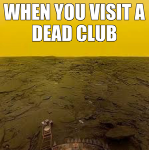 @Anyone who's ever visited a dead club, looking for possible signs of life.