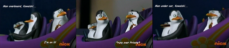 S: Man overboard, Kowalski. K: I'm on it! ... *runs over Private* S: Man under car, Kowalski. T_T
