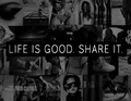 LIFE IS GOOD. SHARE IT. ♥