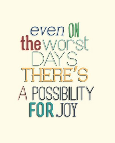 Even on the worst days, there´s a possibilty Of Joy