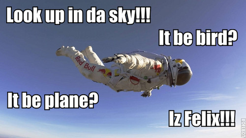 LOOK UP IN THE SKY! IS IT A BIRD? IS IT A PLANE? IT'S FELIX!!!