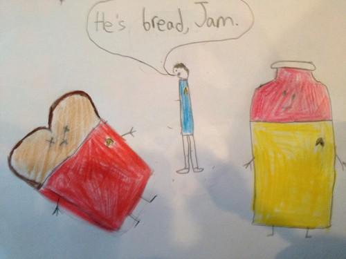 He's bread, Jam.