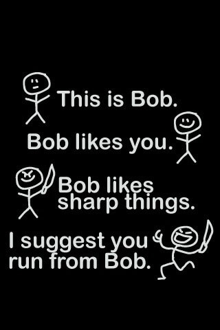 i sugest u should run away from bob