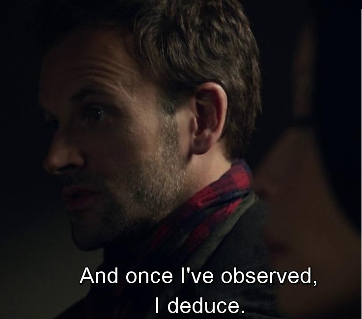 """""""once I've observed, I deduce """""""