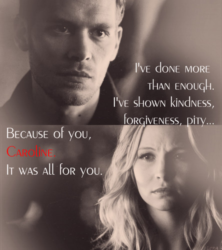 """""""I've shown kindness, forgiveness, pity… because of you, Caroline. It was all for you."""""""