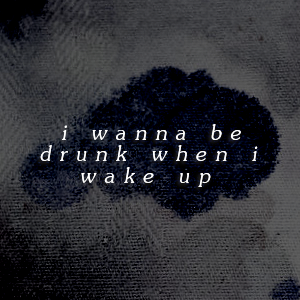 i wanna be drunk when i wake up