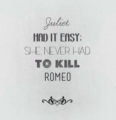 Juliet never had to kill Romeo.