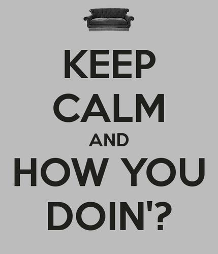 keep calm and how te doin'?