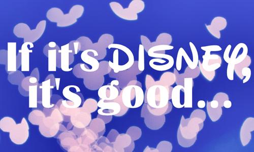 If it's Disney, it's good