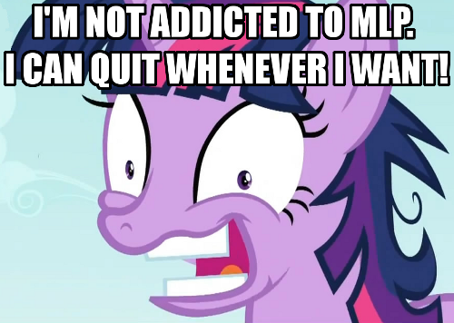 I'm not addicted to MLP.