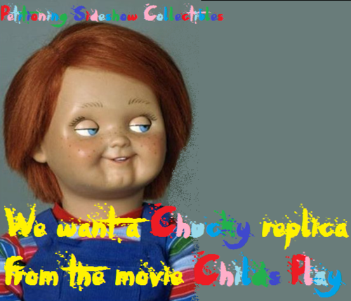 SIGN THIS PETITION! US CHUCKY mashabiki WANT A CHUCKY REPLICA FROM THE MOVIE CHILDS PLAY!