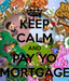 keep calm and pay yo mortgage