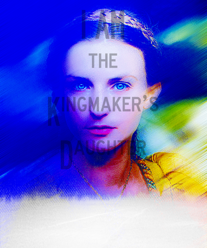"""""""I am the kingmaker's daughter"""""""
