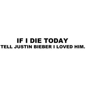 If I DIe Today Tell Justin Bieber I Love Him!