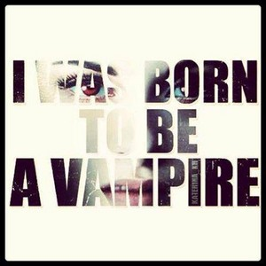 """""""I was born to be a vampire"""""""