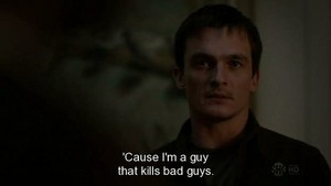 """Cause I´m the guy that kills bad guys."""