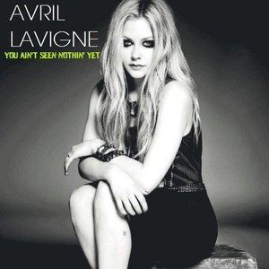 Avril Lavigne - wewe Ain't Seen Nothin' Yet