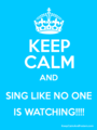 KEEP CALM AND SING LIKE NO ONE IS WATCHING!!! - singing photo