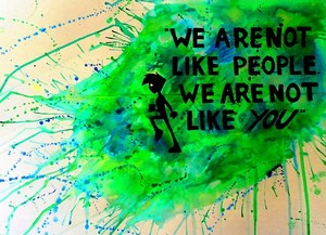 We're not like you
