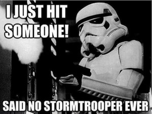I just hit someone! said no stormtrooper ever.