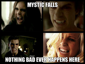 Mystic Falls, nothing bad every happens here!