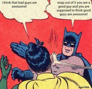 i think bad guys are awesome