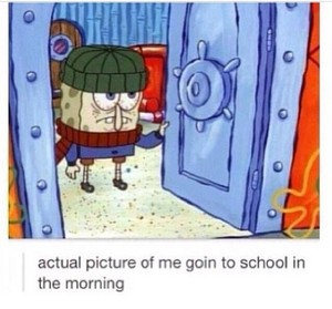 How i look going to school in the mornings