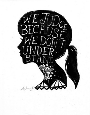 we judge because we don't understand