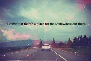 I know there's a place for me somewhere out there