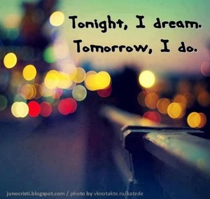 Tonight, I dream. Tomorrow, I do.
