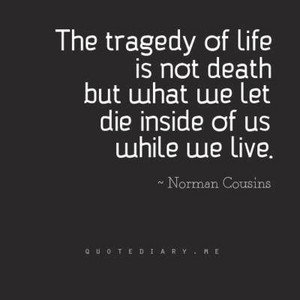 the tragedy of life is not death...