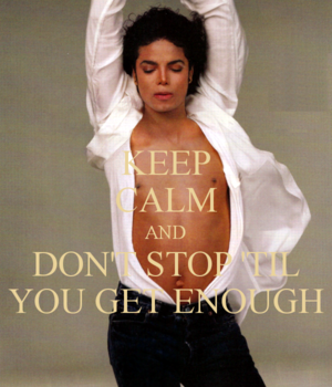 ♥ Keep Calm and Don't Stop 'til anda Get Enough ♥