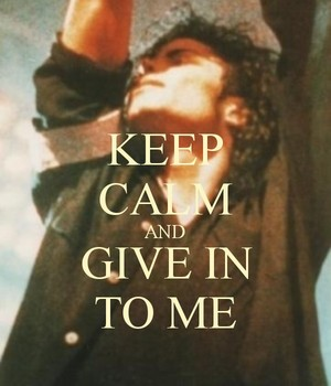 ♥ Keep Calm and Give In To Me ♥