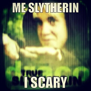 Me Slytherin. I scary.
