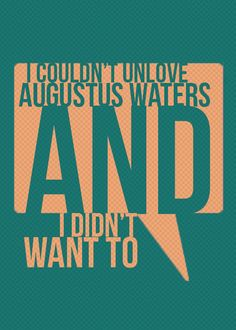 I couldn't unlove Augustus Waters and I didn't want to.