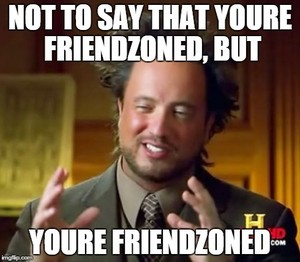 But youre friendzoned