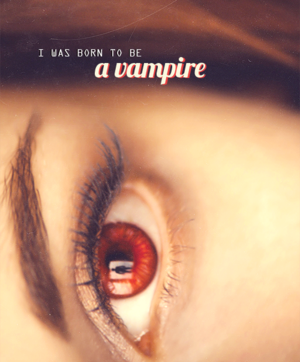 """I was born to be a vampire"""